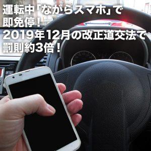運転中「ながらスマホ」で即免停!2019年12月の改正道交法で罰則約3倍!